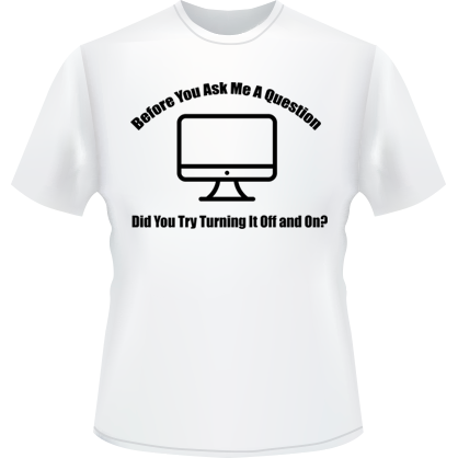 Before You Ask Me a Question, Did You Try Turning it On and Off T-Shirt (White)