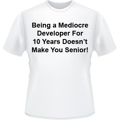 Being a Mediocre Developer for 10 Years Doesnt Make you a Senior T-Shirt (White)